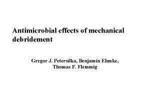 Antimicrobial effects of mechanical debridement Gregor J Petersilka
