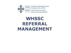 WHSSC REFERRAL MANAGEMENT Guidance Aims and objectives of