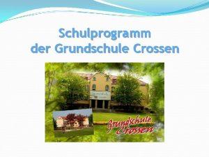 Schulprogramm der Grundschule Crossen Inhalt Leitsatz Ausgangssituation Schwerpunkte
