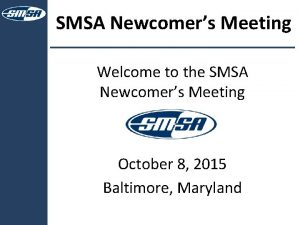SMSA Newcomers Meeting Welcome to the SMSA Newcomers
