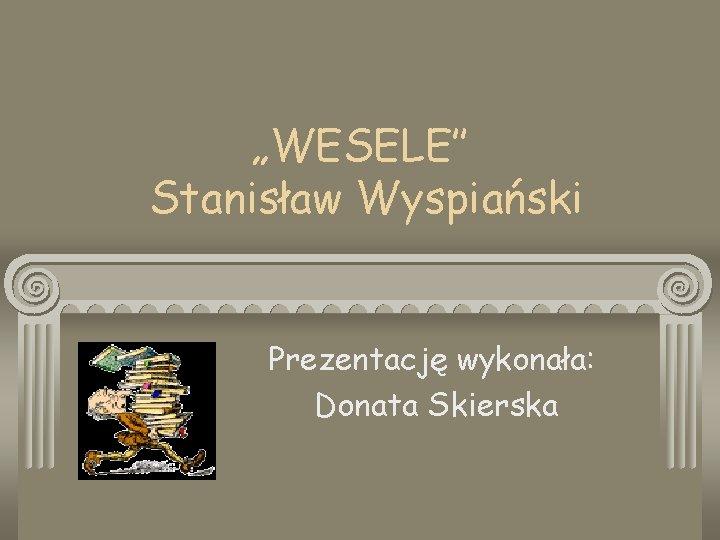 WESELE Stanisaw Wyspiaski Prezentacj wykonaa Donata Skierska Geneza