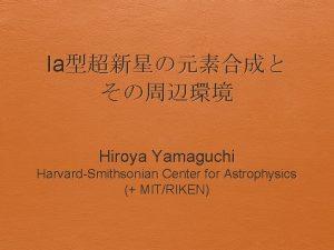 Ia Hiroya Yamaguchi HarvardSmithsonian Center for Astrophysics MITRIKEN
