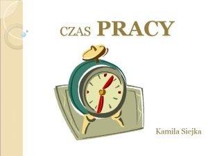 PRACY CZAS Kamila Siejka CZAS PRACY i nasz