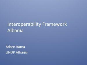 Interoperability Framework Albania Arben Rama UNDP Albania Aim