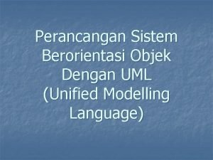 Perancangan Sistem Berorientasi Objek Dengan UML Unified Modelling