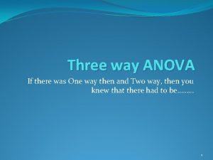 Three way ANOVA If there was One way