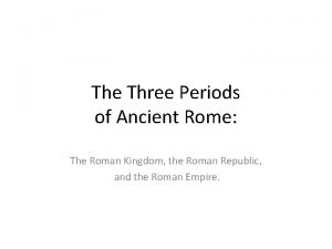 The Three Periods of Ancient Rome The Roman