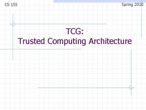 CS 155 Spring 2010 TCG Trusted Computing Architecture