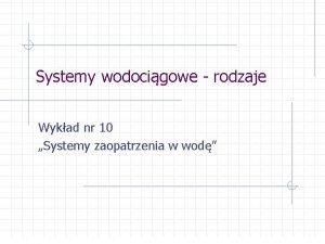 Systemy wodocigowe rodzaje Wykad nr 10 Systemy zaopatrzenia