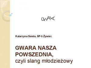 Katarzyna Semla SP5 ywiec GWARA NASZA POWSZEDNIA czyli