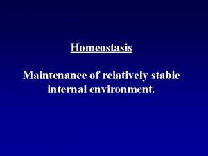 Homeostasis Maintenance of relatively stable internal environment HOMEOSTASIS
