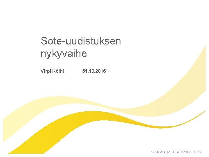 Soteuudistuksen nykyvaihe Virpi Klhi 31 10 2016 Sote