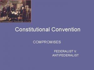 Constitutional Convention COMPROMISES FEDERALIST V ANTIFEDERALIST CONSTITUTIONAL CONVENTION