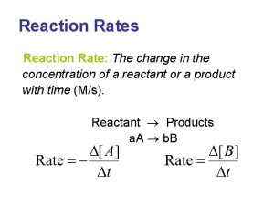 Reaction Rates Reaction Rate The change in the