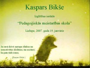 Kaspars Bike Izgltbas iestde Pedagoisks meistarbas skola Lielupe