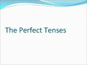 The Perfect Tenses What is the present perfect