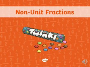 NonUnit Fractions Unit Fractions A unit fraction is