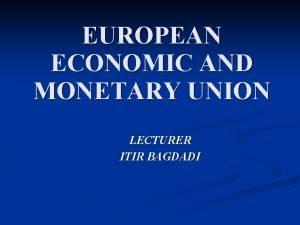 EUROPEAN ECONOMIC AND MONETARY UNION LECTURER ITIR BAGDADI
