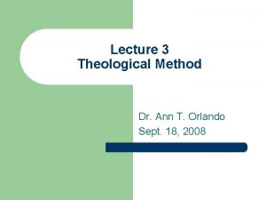 Lecture 3 Theological Method Dr Ann T Orlando