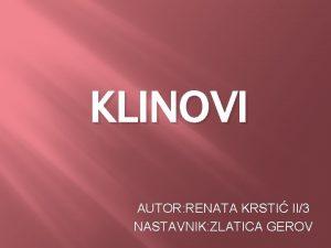 KLINOVI AUTOR RENATA KRSTI II3 NASTAVNIK ZLATICA GEROV