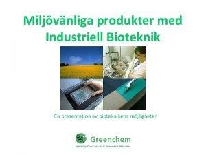 Miljvnliga produkter med Industriell Bioteknik En presentation av