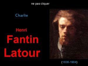 ne pas cliquer Charlie Henri Fantin Latour 1836