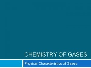 CHEMISTRY OF GASES Physical Characteristics of Gases Gases