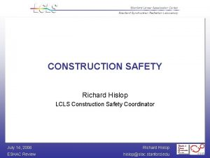 CONSTRUCTION SAFETY Richard Hislop LCLS Construction Safety Coordinator