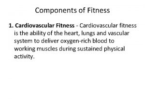 Components of Fitness 1 Cardiovascular Fitness Cardiovascular fitness