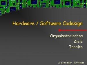 Hardware Software Codesign Organisatorisches Ziele Inhalte A Steininger