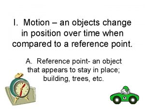 I Motion an objects change in position over