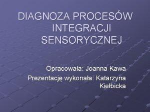DIAGNOZA PROCESW INTEGRACJI SENSORYCZNEJ Opracowaa Joanna Kawa Prezentacj