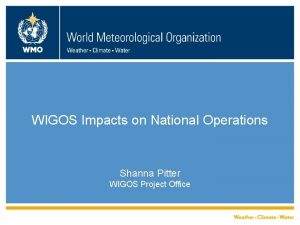 WIGOS Impacts on National Operations Shanna Pitter WIGOS