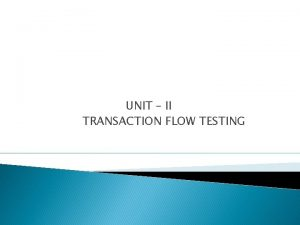 UNIT II TRANSACTION FLOW TESTING UNIT II TRANSACTION
