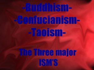 BuddhismConfucianismTaoism The Three major ISMS Main menu Main
