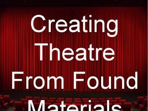 Creating Theatre From Found Why found ma Generates
