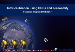 Intercalibration using DCCs and seasonality Sbastien Wagner EUMETSAT