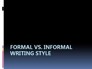 FORMAL VS INFORMAL WRITING STYLE What do you