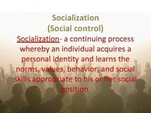 Socialization Social control Socialization a continuing process whereby