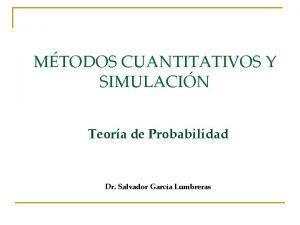 MTODOS CUANTITATIVOS Y SIMULACIN Teora de Probabilidad Dr