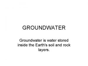 GROUNDWATER Groundwater is water stored inside the Earths