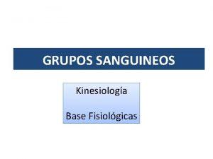 GRUPOS SANGUINEOS Kinesiologa Base Fisiolgicas GRUPOS SANGUINEOS Los