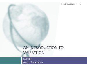 Aswath Damodaran AN INTRODUCTION TO VALUATION Fall 2016