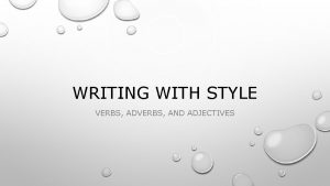 WRITING WITH STYLE VERBS ADVERBS AND ADJECTIVES WRITING