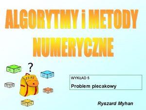 WYKAD 5 Problem plecakowy Ryszard Myhan PROBLEM PLECAKOWY