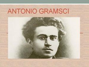 ANTONIO GRAMSCI VITA Antonio Gramsci era un politico