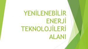 YENLENEBLR ENERJ TEKNOLOJLER ALANI ALANIN AMACI Yenilenebilir enerji