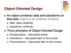 Object Oriented Design l An object combines data