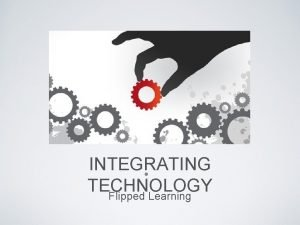 INTEGRATING TECHNOLOGY Flipped Learning DIFFERENT LEARNER STYLES Visual
