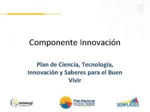 Componente Innovacin Plan de Ciencia Tecnologa Innovacin y